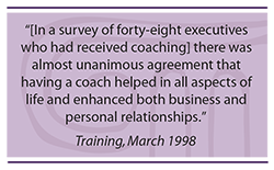 Quote: In a survey of forty-eight executives who had received coaching, there was almost unanimous agreement that having a coach helped in all aspects of life and enhanced both business and personal relationships.