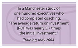 Quote: In a Manchester study of one hundred executives who had completed coaching, the average return on investment (ROI) was nearly 5.7 times the initial investment.